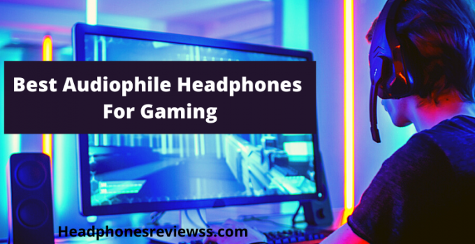 Best AudiophileHeadphones For Gaming